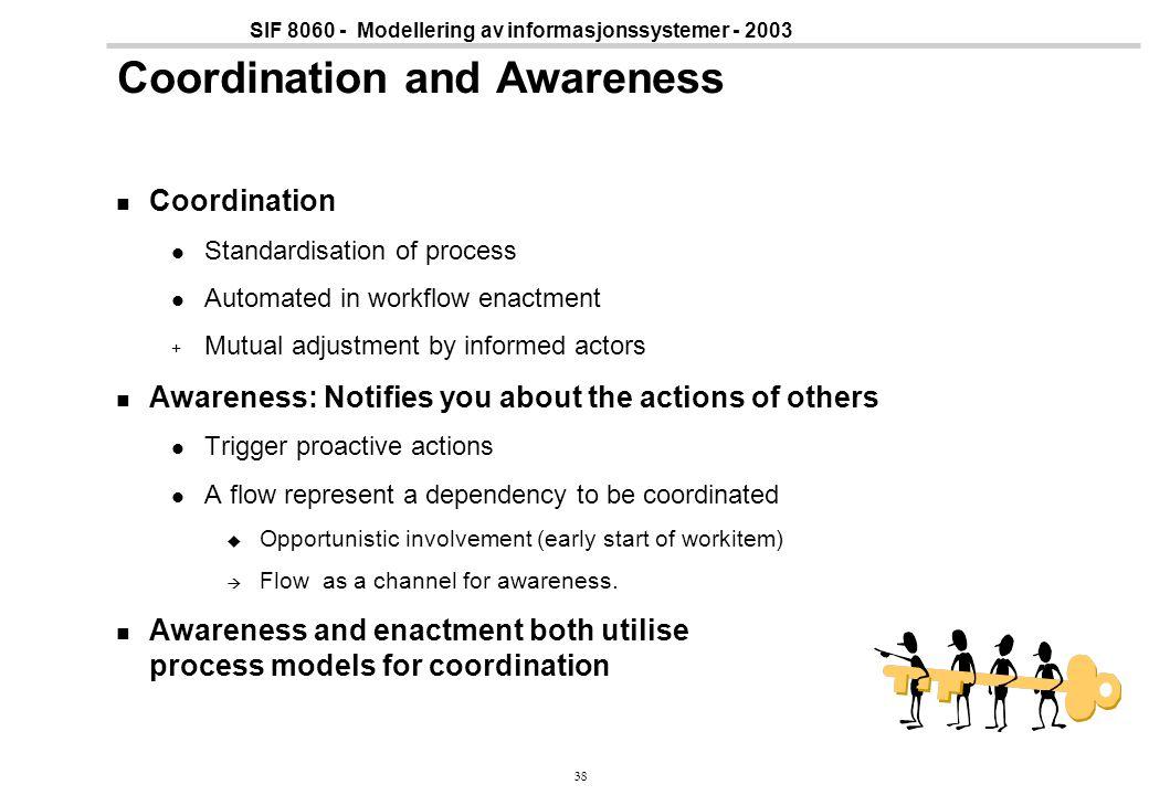 38 SIF 8060 - Modellering av informasjonssystemer - 2003 Coordination and Awareness Coordination Standardisation of process Automated in workflow enac