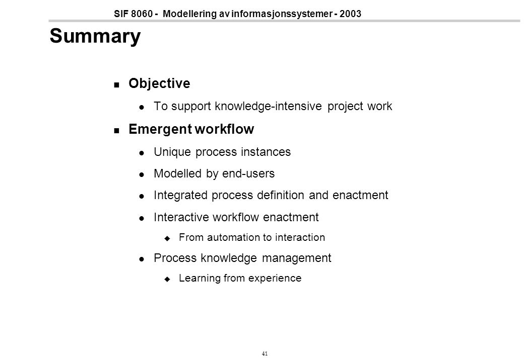 41 SIF 8060 - Modellering av informasjonssystemer - 2003 Summary Objective To support knowledge-intensive project work Emergent workflow Unique process instances Modelled by end-users Integrated process definition and enactment Interactive workflow enactment  From automation to interaction Process knowledge management  Learning from experience