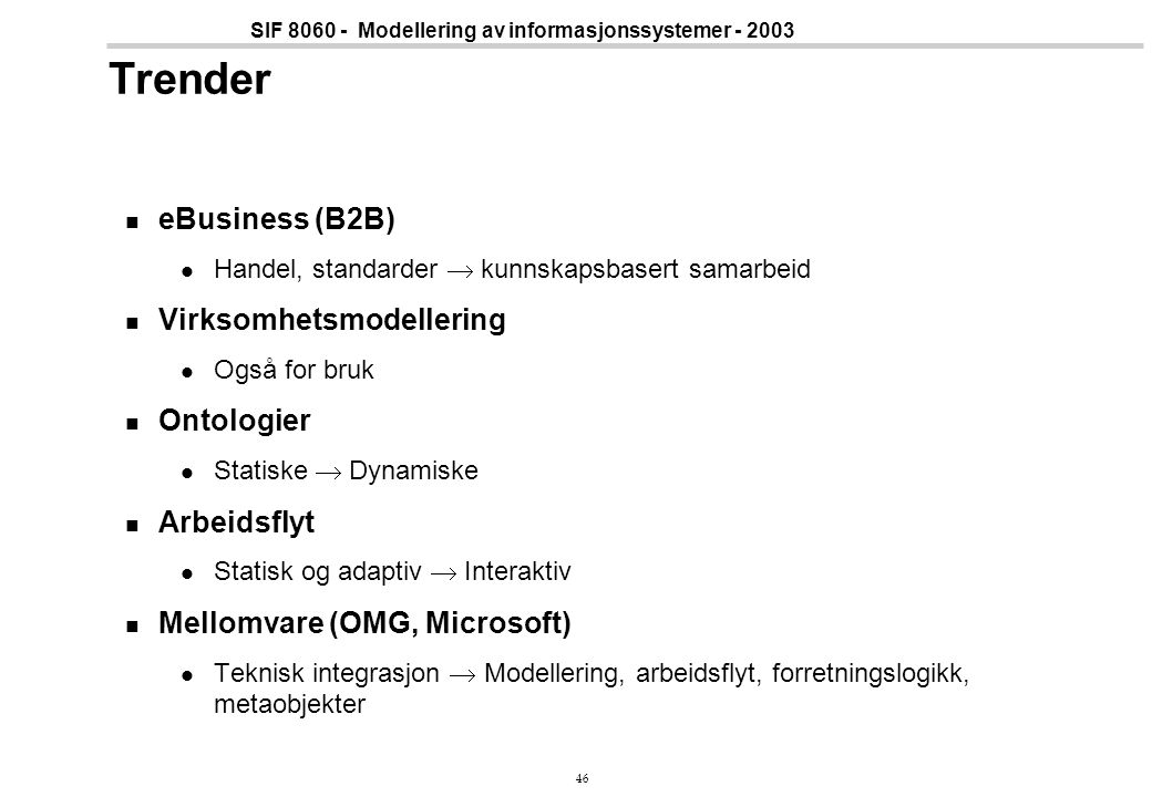 46 SIF 8060 - Modellering av informasjonssystemer - 2003 Trender eBusiness (B2B) Handel, standarder  kunnskapsbasert samarbeid Virksomhetsmodellering
