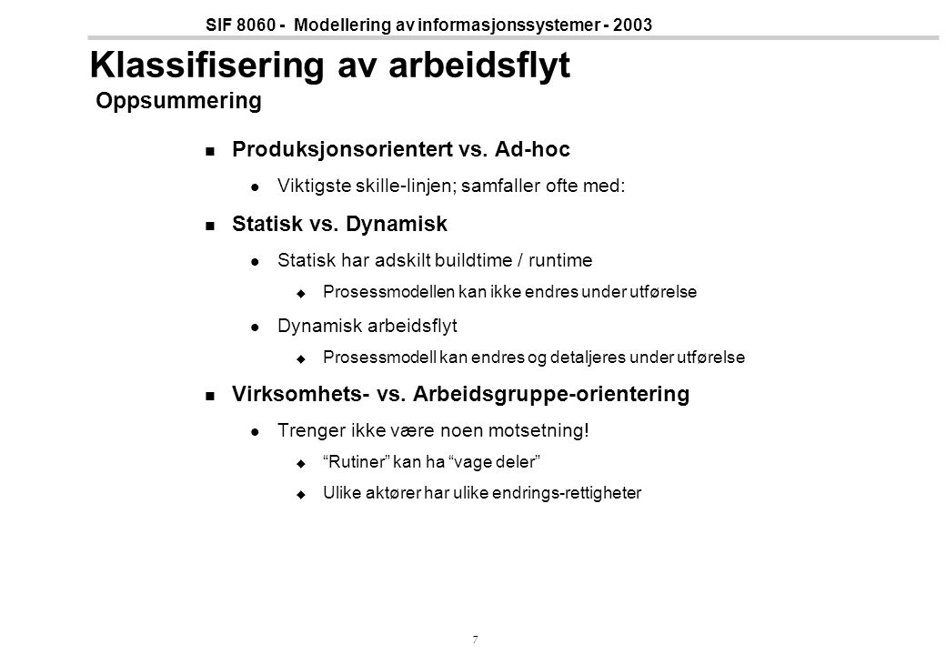 28 SIF 8060 - Modellering av informasjonssystemer - 2003 Modelling by End-Users Semi-autonomous workgroups will plan and coordinate their own work  End-users must own process definitions User-oriented workflow language Simple Extensible User-oriented concepts Multiple user-defined views The same objects in definition and enactment