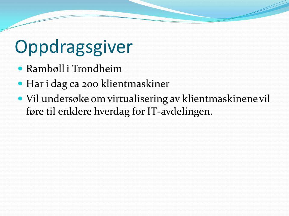 Oppdragsgiver Rambøll i Trondheim Har i dag ca 200 klientmaskiner Vil undersøke om virtualisering av klientmaskinene vil føre til enklere hverdag for