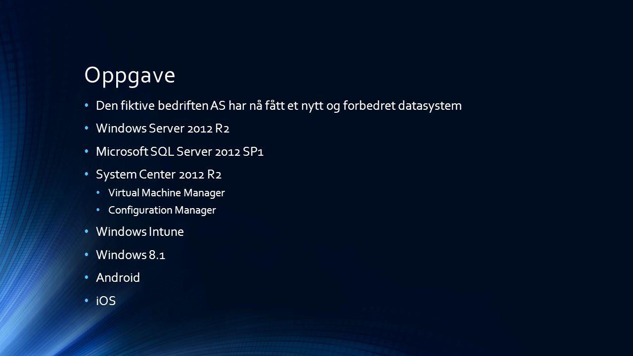 Oppgave Den fiktive bedriften AS har nå fått et nytt og forbedret datasystem Windows Server 2012 R2 Microsoft SQL Server 2012 SP1 System Center 2012 R