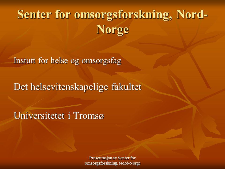 Presentasjon av Senter for omsorgsforskning, Nord-Norge Sentrene er lagt til en utdanningsinstitusjon og skal bidra til - styrke praksisnær forskning og utvikling -å gi relevante utdanningstilbud til helsetjenesten -til utvikling og styrking av metodeopplæring i utdanningene