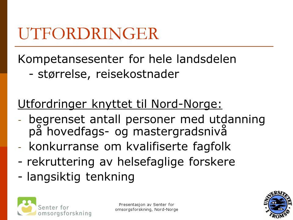 Presentasjon av Senter for omsorgsforskning, Nord-Norge UTFORDRINGER Kompetansesenter for hele landsdelen - størrelse, reisekostnader Utfordringer kny