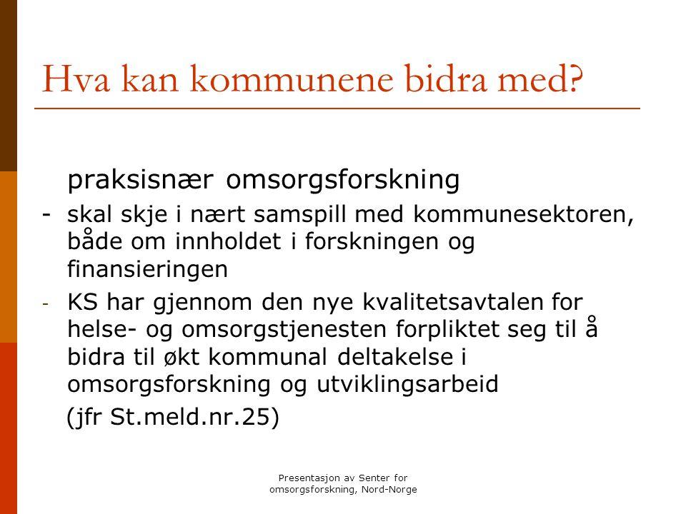 Presentasjon av Senter for omsorgsforskning, Nord-Norge Hva kan kommunene bidra med? praksisnær omsorgsforskning -skal skje i nært samspill med kommun