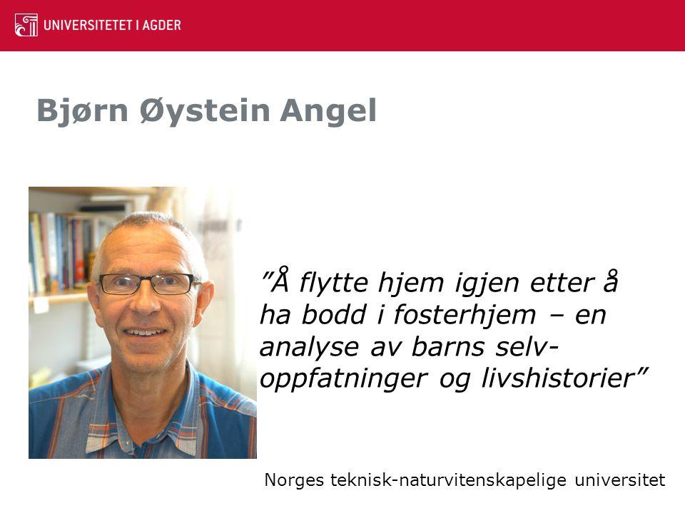 """Bjørn Øystein Angel """"Å flytte hjem igjen etter å ha bodd i fosterhjem – en analyse av barns selv- oppfatninger og livshistorier"""" Norges teknisk-naturv"""
