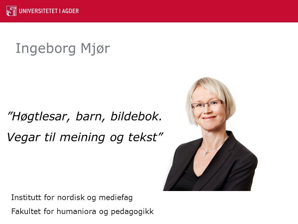 """Ingeborg Mjør """"Høgtlesar, barn, bildebok. Vegar til meining og tekst"""" Institutt for nordisk og mediefag Fakultet for humaniora og pedagogikk"""