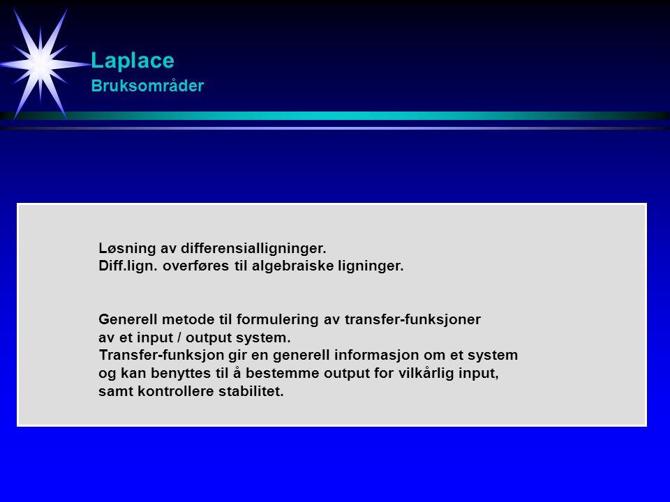 Laplace Bruksområder Løsning av differensialligninger. Diff.lign. overføres til algebraiske ligninger. Generell metode til formulering av transfer-fun
