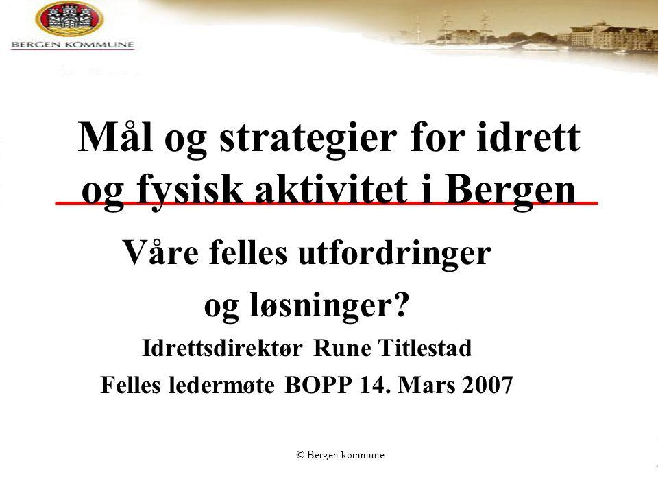 © Bergen kommune Mål og strategier for idrett og fysisk aktivitet i Bergen Våre felles utfordringer og løsninger? Idrettsdirektør Rune Titlestad Felle