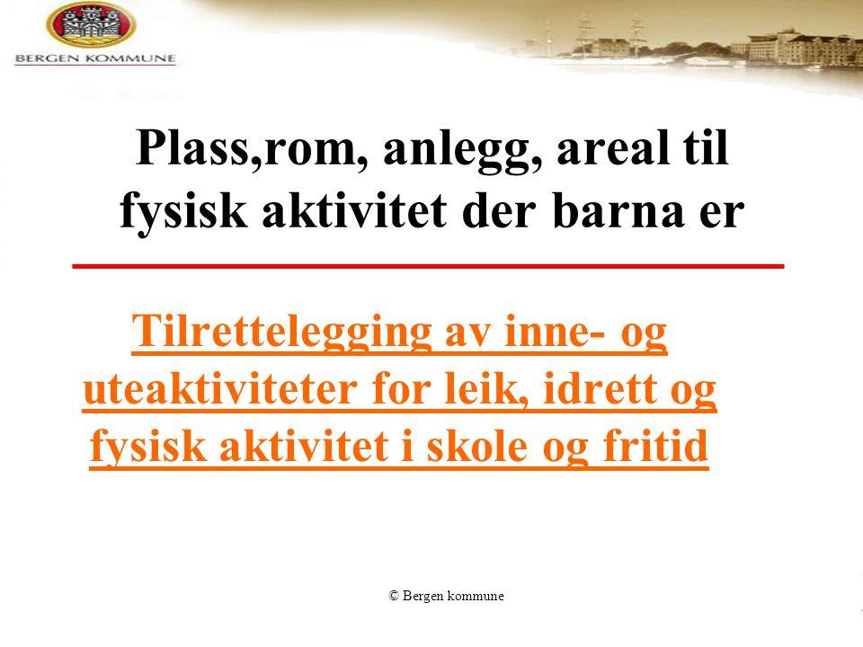 © Bergen kommune Tilrettelegging av inne- og uteaktiviteter for leik, idrett og fysisk aktivitet i skole og fritid Plass,rom, anlegg, areal til fysisk
