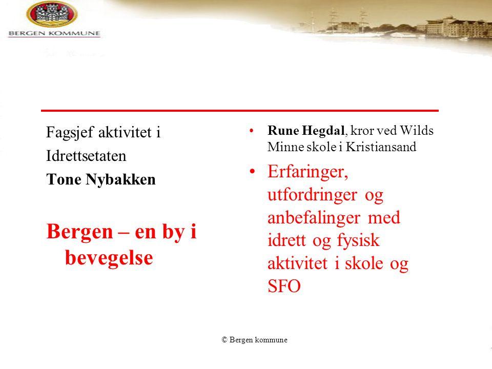 © Bergen kommune Fagsjef aktivitet i Idrettsetaten Tone Nybakken Bergen – en by i bevegelse Rune Hegdal, kror ved Wilds Minne skole i Kristiansand Erf