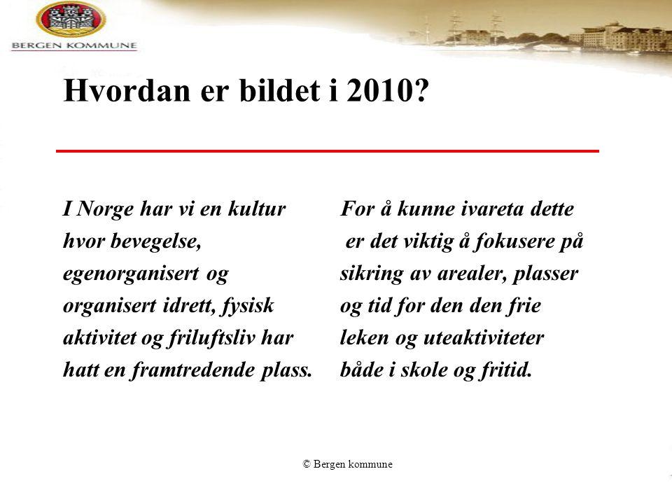 © Bergen kommune Hvordan er bildet i 2010? I Norge har vi en kultur hvor bevegelse, egenorganisert og organisert idrett, fysisk aktivitet og friluftsl