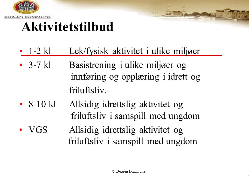 © Bergen kommune Aktivitetstilbud 1-2 kl Lek/fysisk aktivitet i ulike miljøer 3-7 klBasistrening i ulike miljøer og innføring og opplæring i idrett og