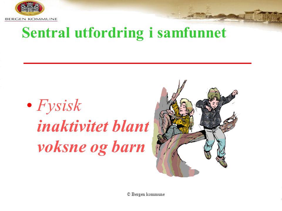 © Bergen kommune Sentral utfordring i samfunnet Fysisk inaktivitet blant voksne og barn