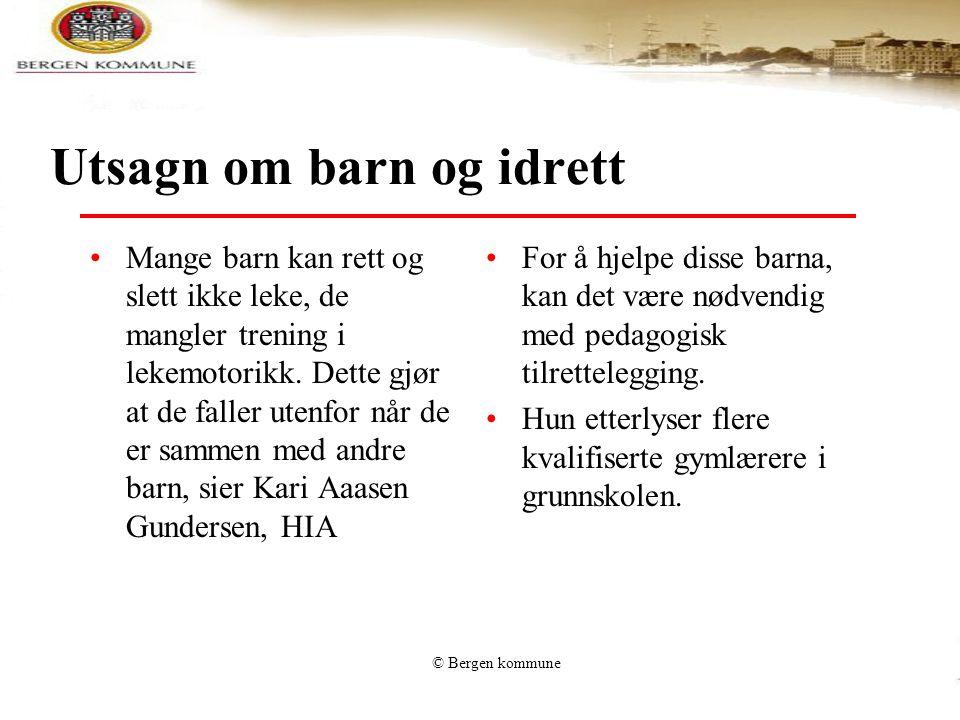 © Bergen kommune Utsagn om barn og idrett Mange barn kan rett og slett ikke leke, de mangler trening i lekemotorikk. Dette gjør at de faller utenfor n