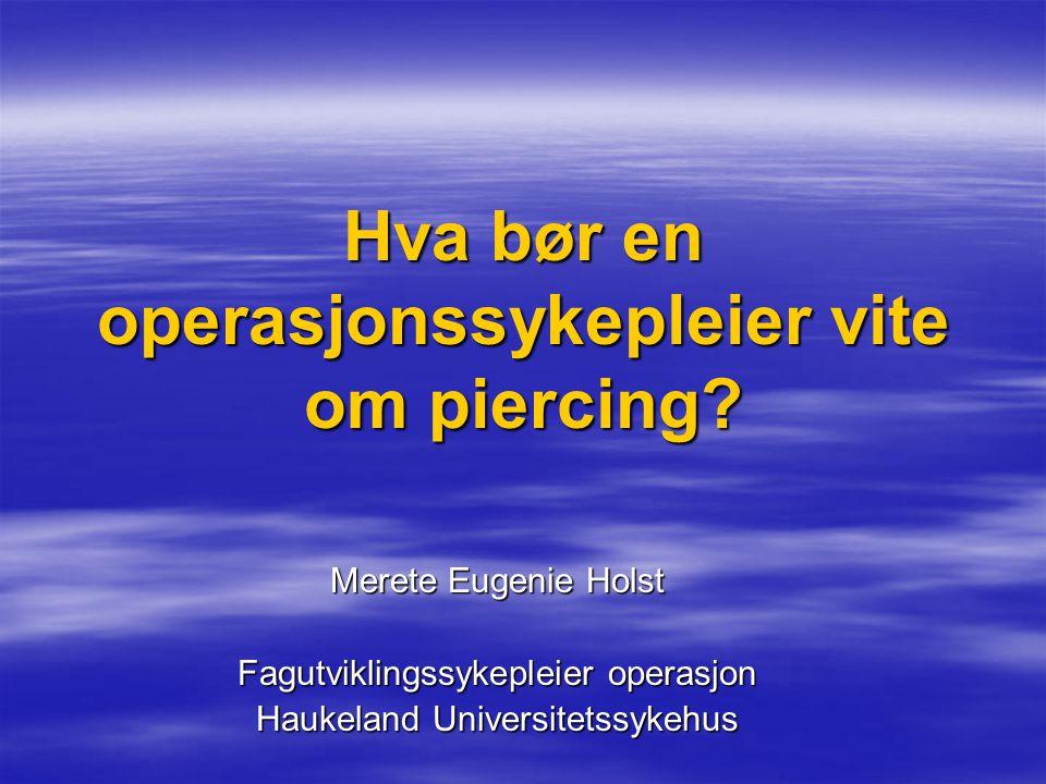 Hva bør en operasjonssykepleier vite om piercing? Merete Eugenie Holst Fagutviklingssykepleier operasjon Haukeland Universitetssykehus
