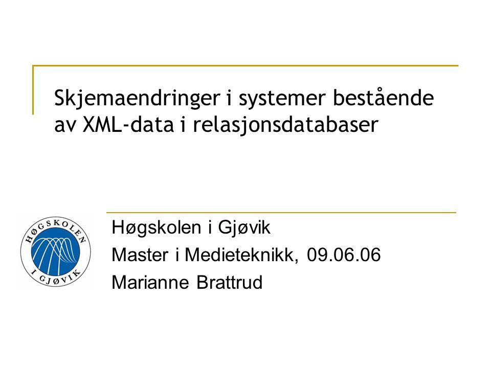 Skjemaendringer i systemer bestående av XML-data i relasjonsdatabaser Høgskolen i Gjøvik Master i Medieteknikk, 09.06.06 Marianne Brattrud