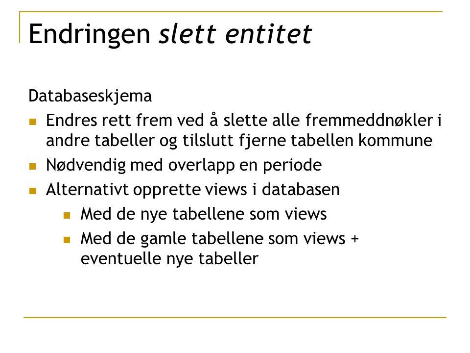 Databaseskjema Endres rett frem ved å slette alle fremmeddnøkler i andre tabeller og tilslutt fjerne tabellen kommune Nødvendig med overlapp en periode Alternativt opprette views i databasen Med de nye tabellene som views Med de gamle tabellene som views + eventuelle nye tabeller