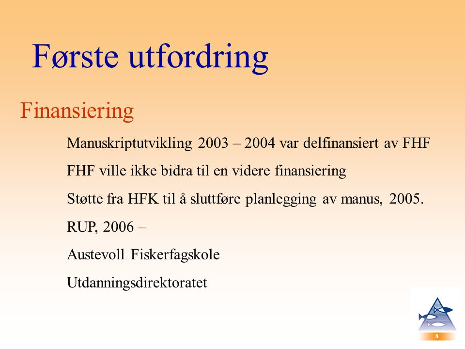 8 8 Første utfordring Finansiering Manuskriptutvikling 2003 – 2004 var delfinansiert av FHF FHF ville ikke bidra til en videre finansiering Støtte fra HFK til å sluttføre planlegging av manus, 2005.