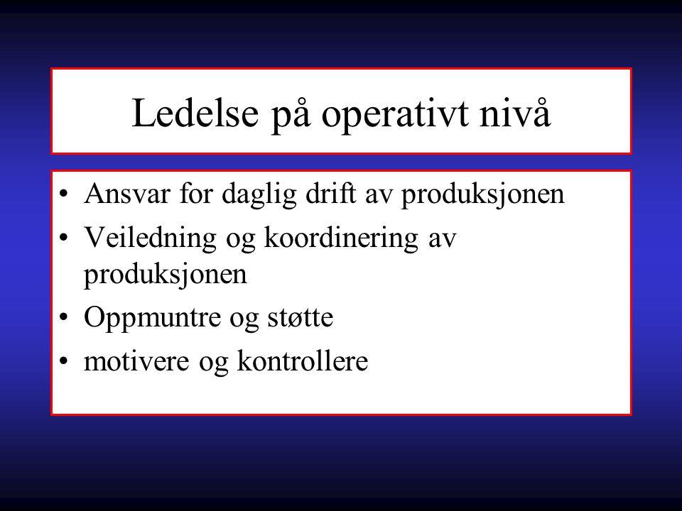 Ledelse på operativt nivå Ansvar for daglig drift av produksjonen Veiledning og koordinering av produksjonen Oppmuntre og støtte motivere og kontrolle