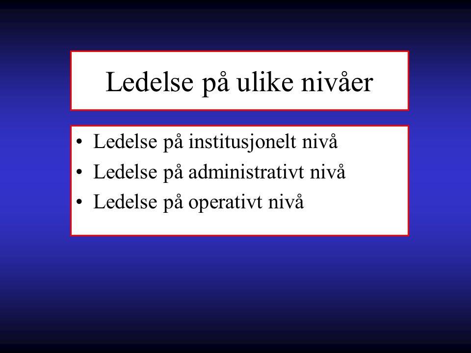 Ledelse på ulike nivåer Ledelse på institusjonelt nivå Ledelse på administrativt nivå Ledelse på operativt nivå