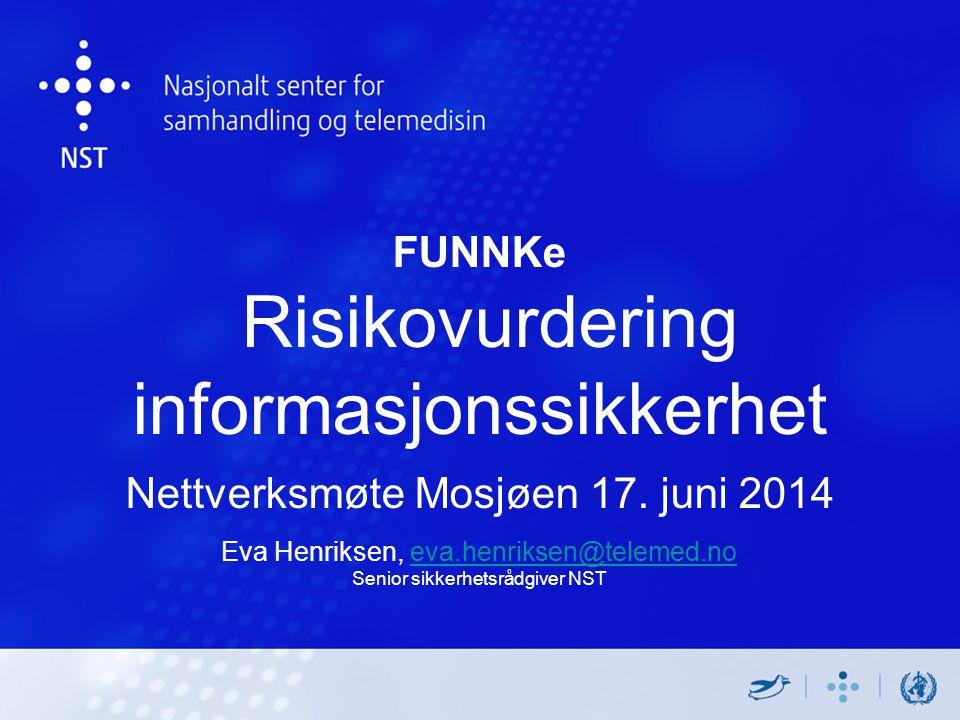 FUNNKe Risikovurdering informasjonssikkerhet Nettverksmøte Mosjøen 17. juni 2014 Eva Henriksen, eva.henriksen@telemed.no Senior sikkerhetsrådgiver NST