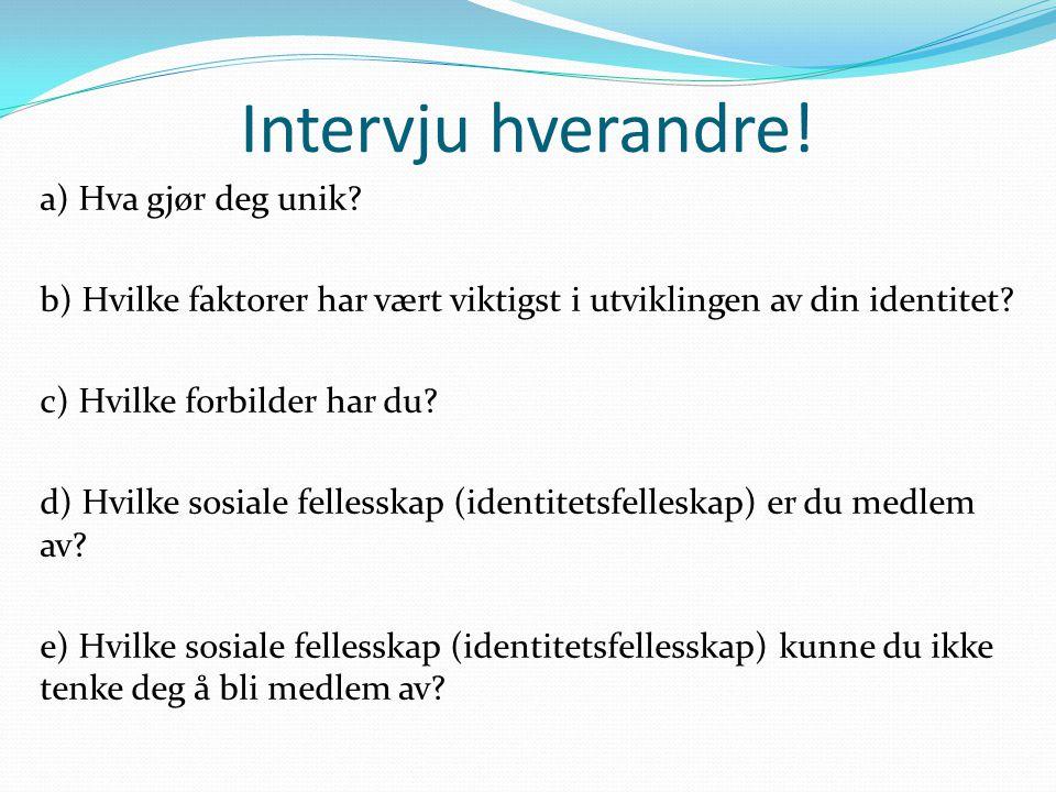 Intervju hverandre! a) Hva gjør deg unik? b) Hvilke faktorer har vært viktigst i utviklingen av din identitet? c) Hvilke forbilder har du? d) Hvilke s