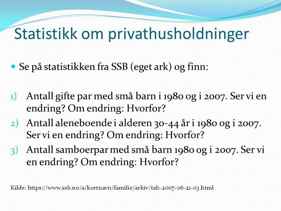 Statistikk om privathusholdninger Se på statistikken fra SSB (eget ark) og finn: 1) Antall gifte par med små barn i 1980 og i 2007. Ser vi en endring?