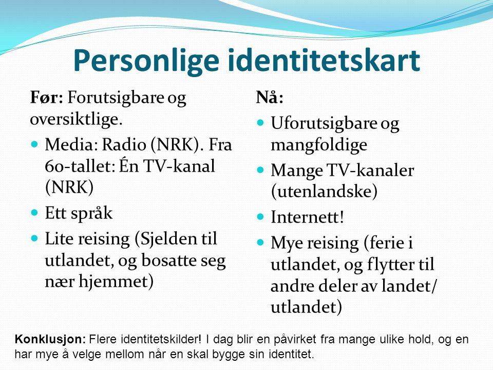 Personlige identitetskart Før: Forutsigbare og oversiktlige. Media: Radio (NRK). Fra 60-tallet: Én TV-kanal (NRK) Ett språk Lite reising (Sjelden til