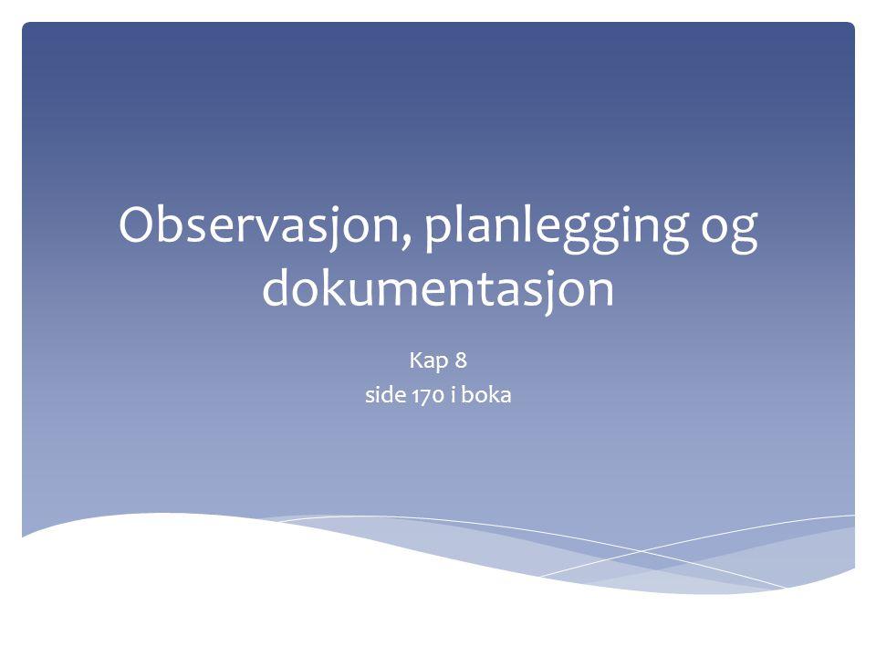 Observasjon, planlegging og dokumentasjon Kap 8 side 170 i boka
