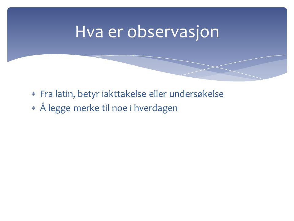  Fra latin, betyr iakttakelse eller undersøkelse  Å legge merke til noe i hverdagen Hva er observasjon