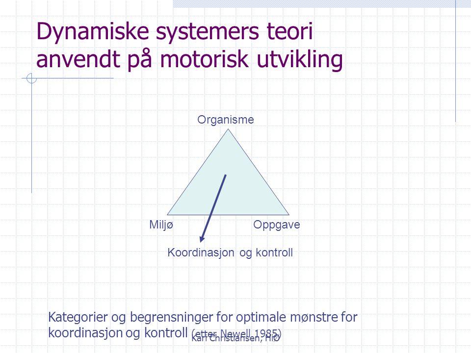 Kari Christiansen, HiØ Dynamiske systemers teori anvendt på motorisk utvikling Koordinasjon og kontroll MiljøOppgave Organisme Kategorier og begrensninger for optimale mønstre for koordinasjon og kontroll (etter Newell 1985)