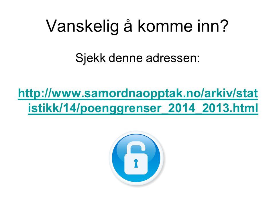 Vanskelig å komme inn? Sjekk denne adressen: http://www.samordnaopptak.no/arkiv/stat istikk/14/poenggrenser_2014_2013.html