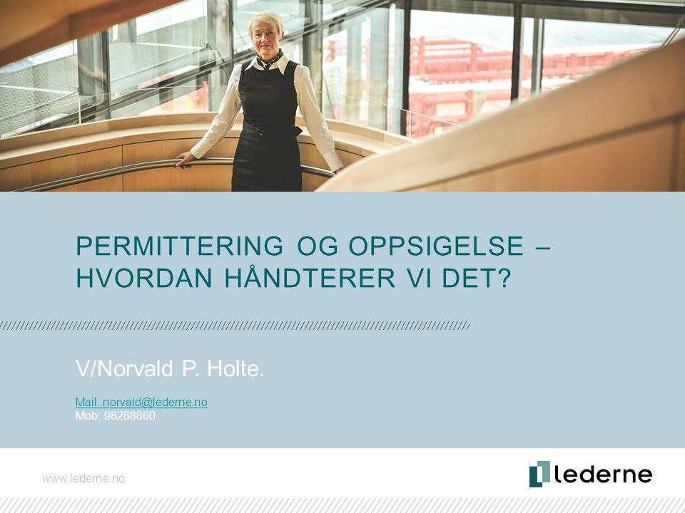 www.lederne.no PERMITTERING OG OPPSIGELSE – HVORDAN HÅNDTERER VI DET? V/Norvald P. Holte. Mail: norvald@lederne.no Mob: 98288860