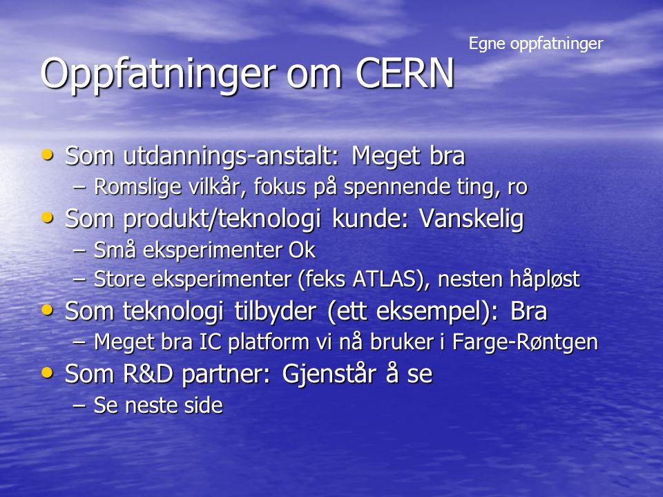 Oppfatninger om CERN Som utdannings-anstalt: Meget bra Som utdannings-anstalt: Meget bra –Romslige vilkår, fokus på spennende ting, ro Som produkt/teknologi kunde: Vanskelig Som produkt/teknologi kunde: Vanskelig –Små eksperimenter Ok –Store eksperimenter (feks ATLAS), nesten håpløst Som teknologi tilbyder (ett eksempel): Bra Som teknologi tilbyder (ett eksempel): Bra –Meget bra IC platform vi nå bruker i Farge-Røntgen Som R&D partner: Gjenstår å se Som R&D partner: Gjenstår å se –Se neste side Egne oppfatninger
