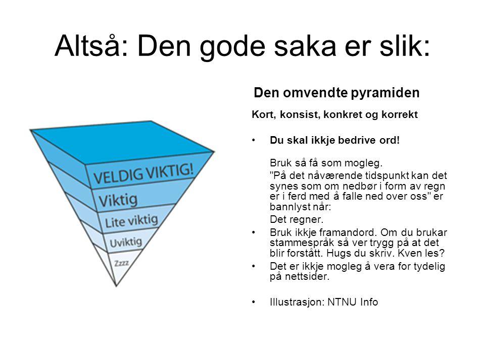 Altså: Den gode saka er slik: Den omvendte pyramiden Kort, konsist, konkret og korrekt Du skal ikkje bedrive ord.