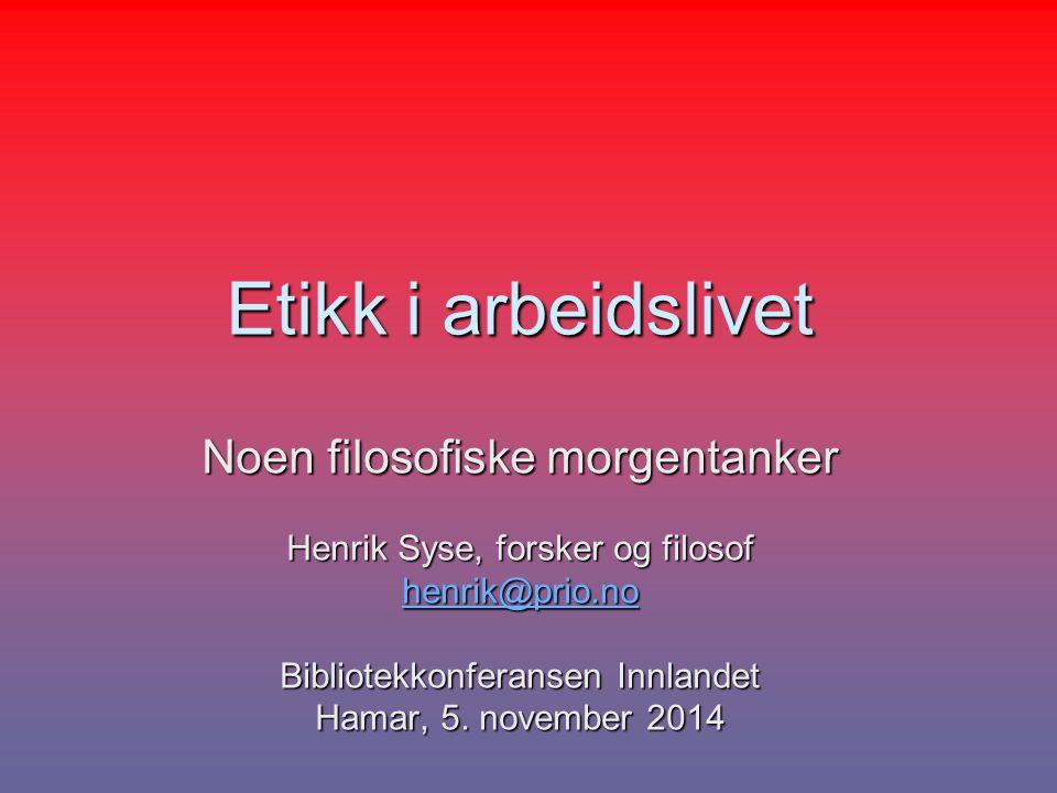 Etikk i arbeidslivet Noen filosofiske morgentanker Henrik Syse, forsker og filosof henrik@prio.no Bibliotekkonferansen Innlandet Hamar, 5. november 20