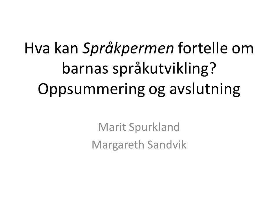 Hva kan Språkpermen fortelle om barnas språkutvikling? Oppsummering og avslutning Marit Spurkland Margareth Sandvik