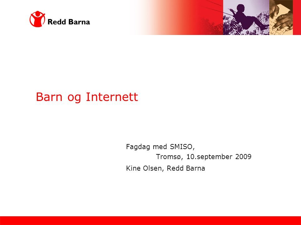 Barn og Internett Fagdag med SMISO, Tromsø, 10.september 2009 Kine Olsen, Redd Barna
