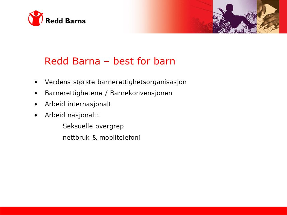 Redd Barna – best for barn Verdens største barnerettighetsorganisasjon Barnerettighetene / Barnekonvensjonen Arbeid internasjonalt Arbeid nasjonalt: Seksuelle overgrep nettbruk & mobiltelefoni