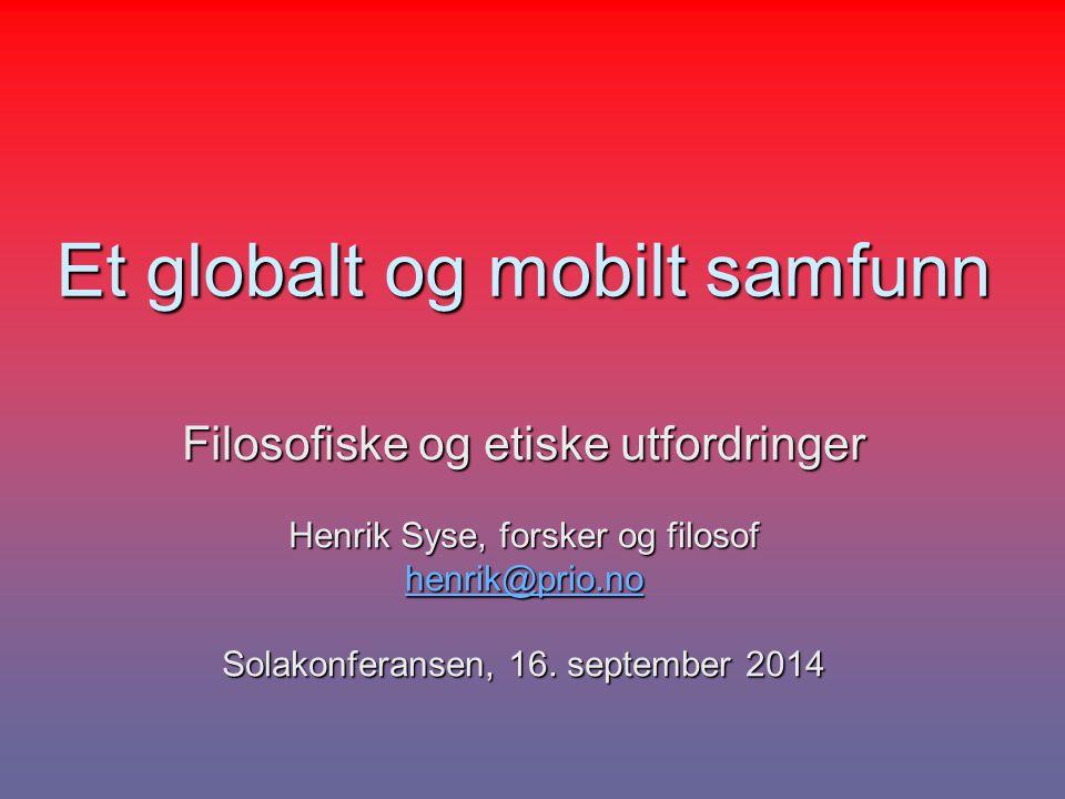 Et globalt og mobilt samfunn Filosofiske og etiske utfordringer Henrik Syse, forsker og filosof henrik@prio.no Solakonferansen, 16. september 2014
