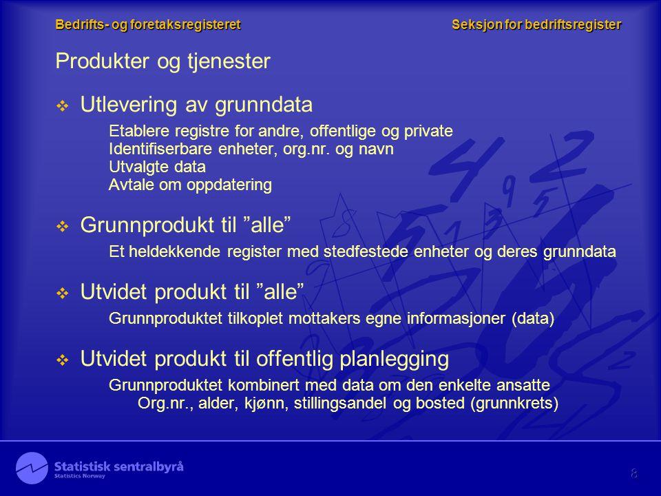 8 Bedrifts- og foretaksregisteret Seksjon for bedriftsregister Produkter og tjenester  Utlevering av grunndata Etablere registre for andre, offentlig