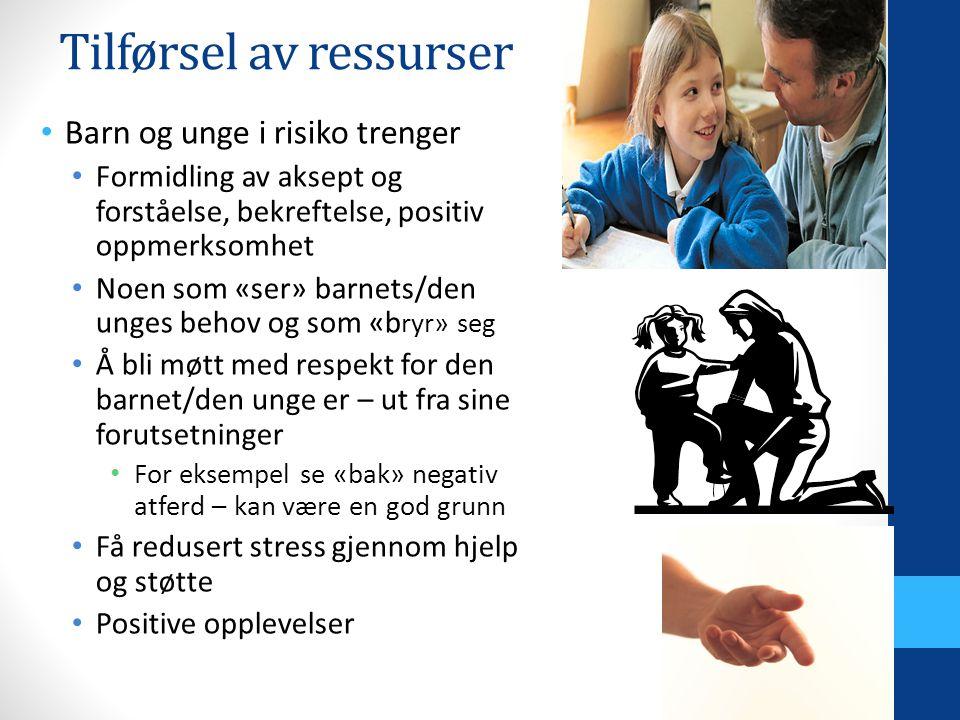 Tilførsel av ressurser Barn og unge i risiko trenger Formidling av aksept og forståelse, bekreftelse, positiv oppmerksomhet Noen som «ser» barnets/den