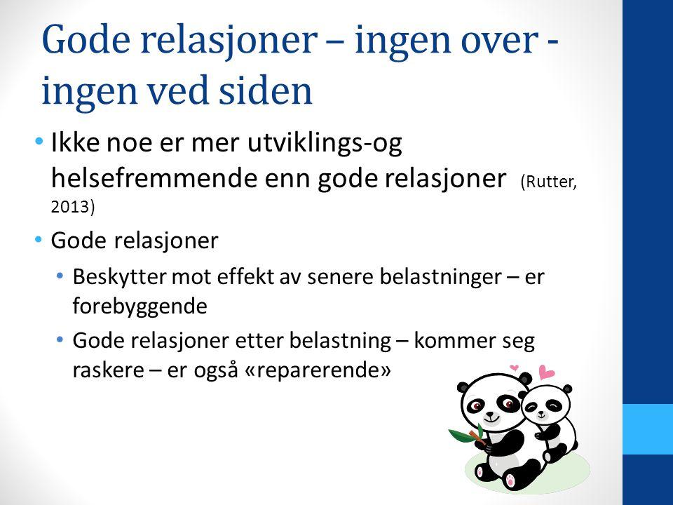 Gode relasjoner – ingen over - ingen ved siden Ikke noe er mer utviklings-og helsefremmende enn gode relasjoner (Rutter, 2013) Gode relasjoner Beskytter mot effekt av senere belastninger – er forebyggende Gode relasjoner etter belastning – kommer seg raskere – er også «reparerende»