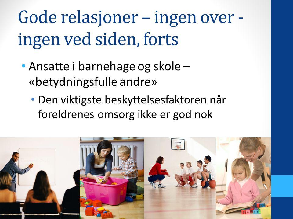 Gode relasjoner – ingen over - ingen ved siden, forts Ansatte i barnehage og skole – «betydningsfulle andre» Den viktigste beskyttelsesfaktoren når foreldrenes omsorg ikke er god nok