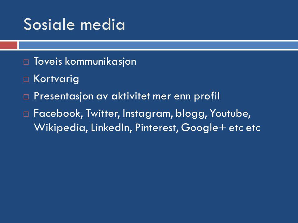 Sosiale media  Toveis kommunikasjon  Kortvarig  Presentasjon av aktivitet mer enn profil  Facebook, Twitter, Instagram, blogg, Youtube, Wikipedia, LinkedIn, Pinterest, Google+ etc etc