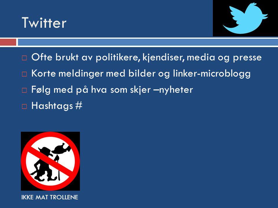 Twitter  Ofte brukt av politikere, kjendiser, media og presse  Korte meldinger med bilder og linker-microblogg  Følg med på hva som skjer –nyheter  Hashtags # IKKE MAT TROLLENE