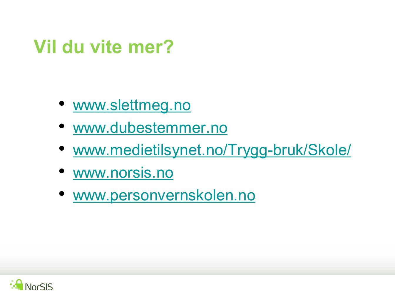 www.slettmeg.no www.dubestemmer.no www.medietilsynet.no/Trygg-bruk/Skole/ www.norsis.no www.personvernskolen.no Vil du vite mer?