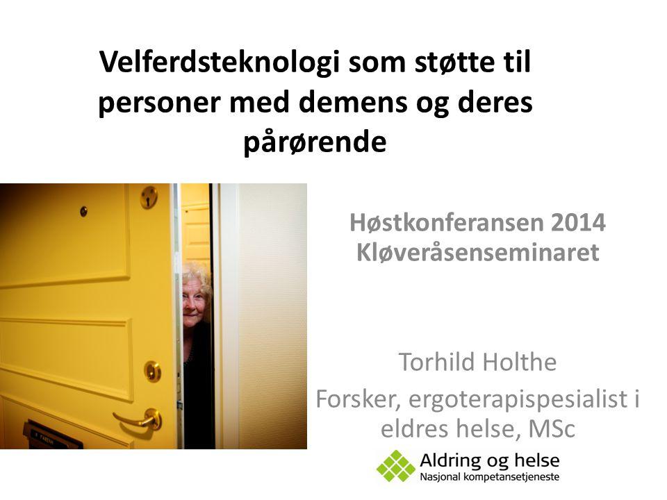 Høstkonferansen 2014 Kløveråsenseminaret Torhild Holthe Forsker, ergoterapispesialist i eldres helse, MSc Velferdsteknologi som støtte til personer me