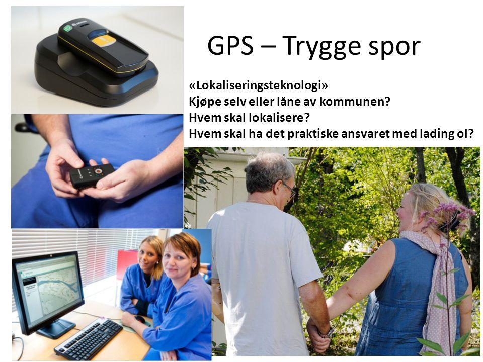 GPS – Trygge spor «Lokaliseringsteknologi» Kjøpe selv eller låne av kommunen? Hvem skal lokalisere? Hvem skal ha det praktiske ansvaret med lading ol?